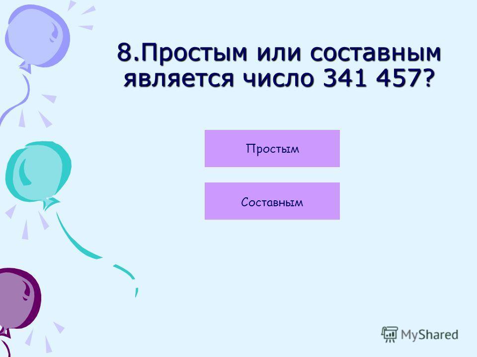 8.Простым или составным является число 341 457? Простым Составным