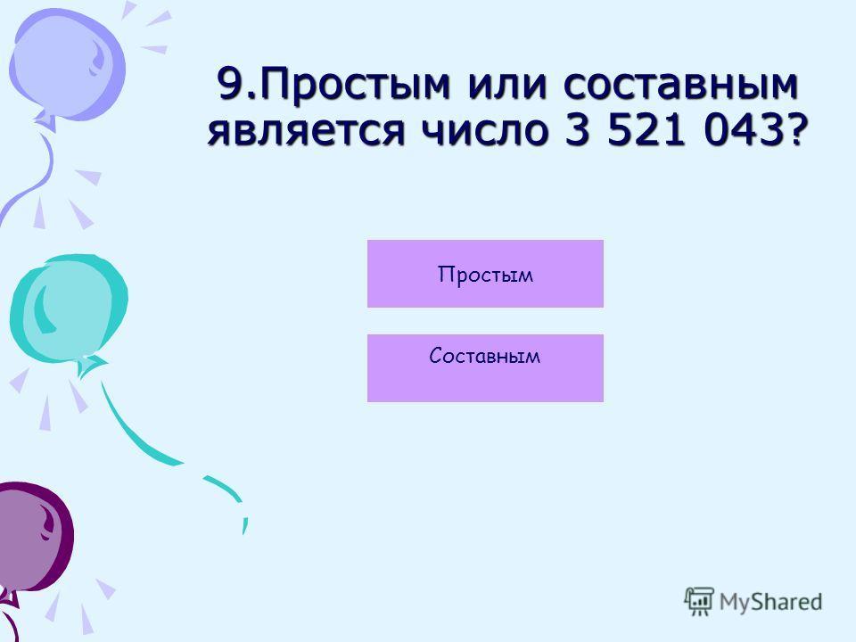 9.Простым или составным является число 3 521 043? Простым Составным
