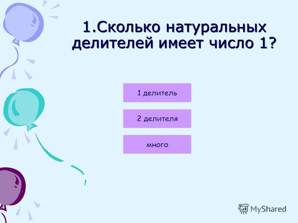 1.Сколько натуральных делителей имеет число 1? 1 делитель 2 делителя много