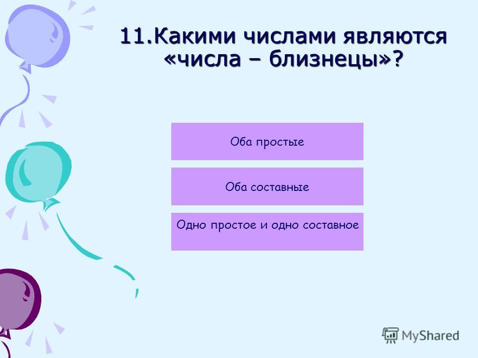 11.Какими числами являются «числа – близнецы»? Оба простые Оба составные Одно простое и одно составное
