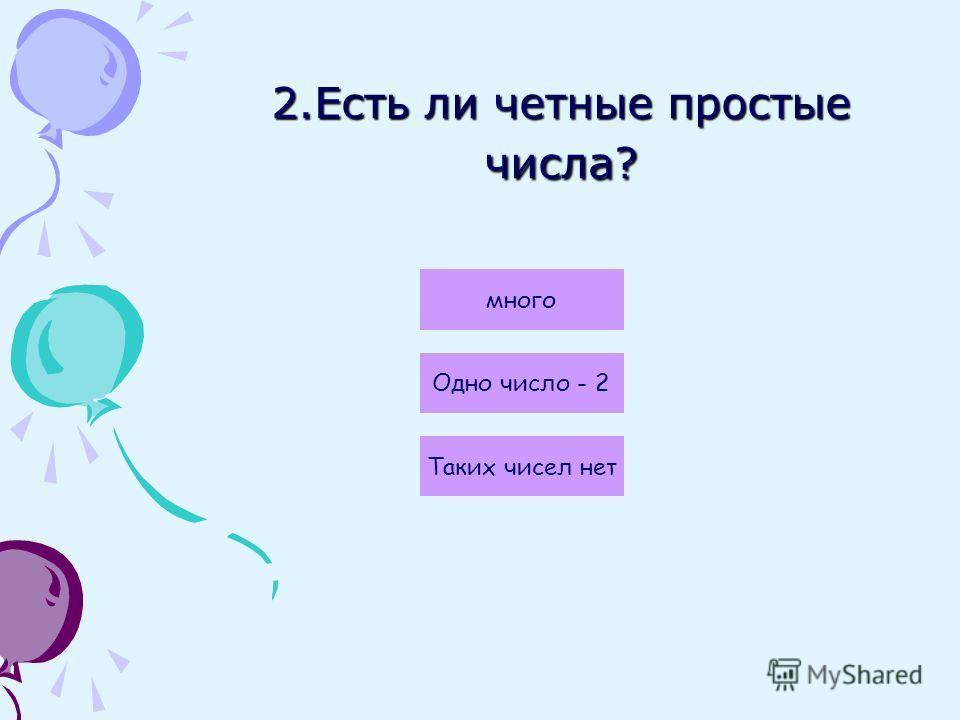 2.Есть ли четные простые числа? Одно число - 2 много Таких чисел нет