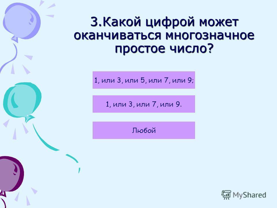 3.Какой цифрой может оканчиваться многозначное простое число? Любой 1, или 3, или 5, или 7, или 9; 1, или 3, или 7, или 9.