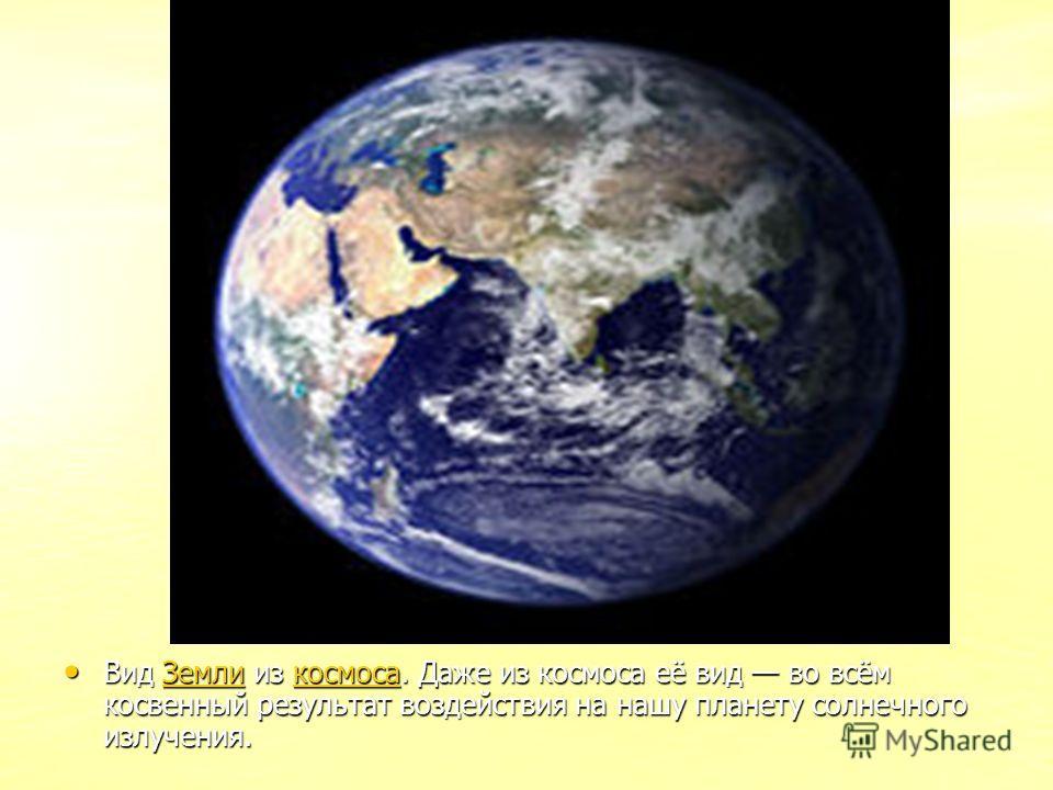 Вид Земли из космоса. Даже из космоса её вид во всём косвенный результат воздействия на нашу планету солнечного излучения. Вид Земли из космоса. Даже из космоса её вид во всём косвенный результат воздействия на нашу планету солнечного излучения.Земли