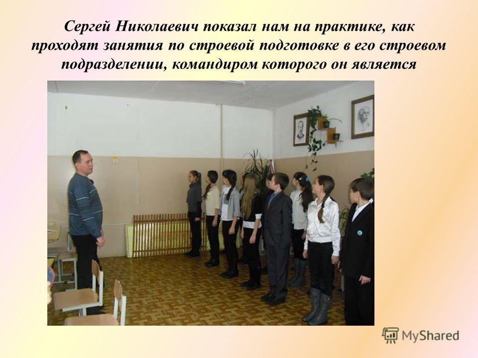 Сергей Николаевич показал нам на практике, как проходят занятия по строевой подготовке в его строевом подразделении, командиром которого он является