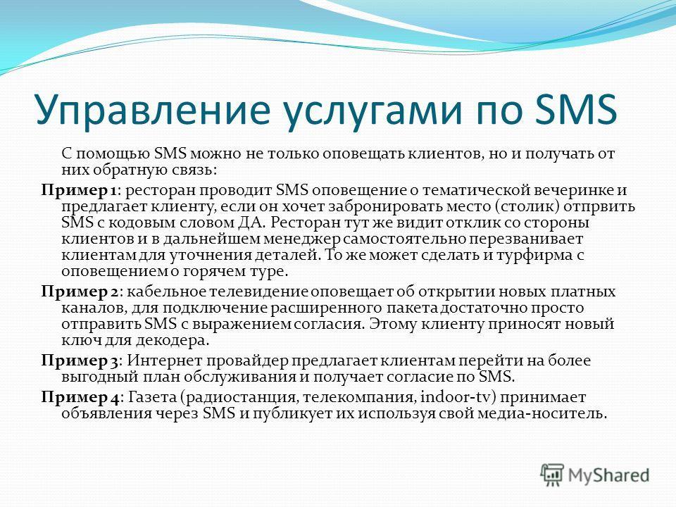 Управление услугами по SMS С помощью SMS можно не только оповещать клиентов, но и получать от них обратную связь: Пример 1: ресторан проводит SMS оповещение о тематической вечеринке и предлагает клиенту, если он хочет забронировать место (столик) отп