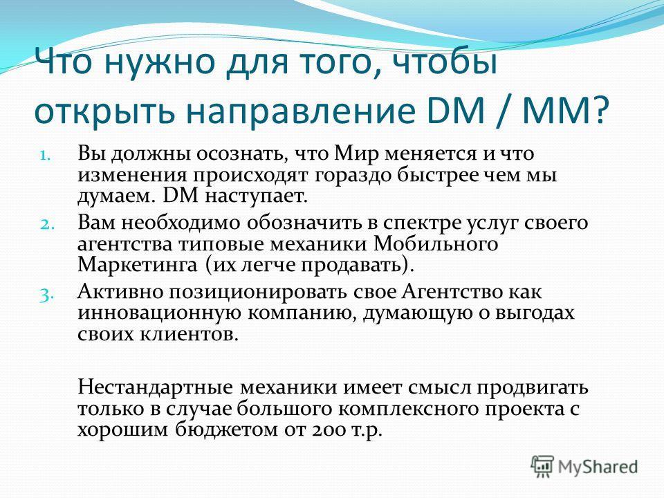 Что нужно для того, чтобы открыть направление DM / MM? 1. Вы должны осознать, что Мир меняется и что изменения происходят гораздо быстрее чем мы думаем. DM наступает. 2. Вам необходимо обозначить в спектре услуг своего агентства типовые механики Моби