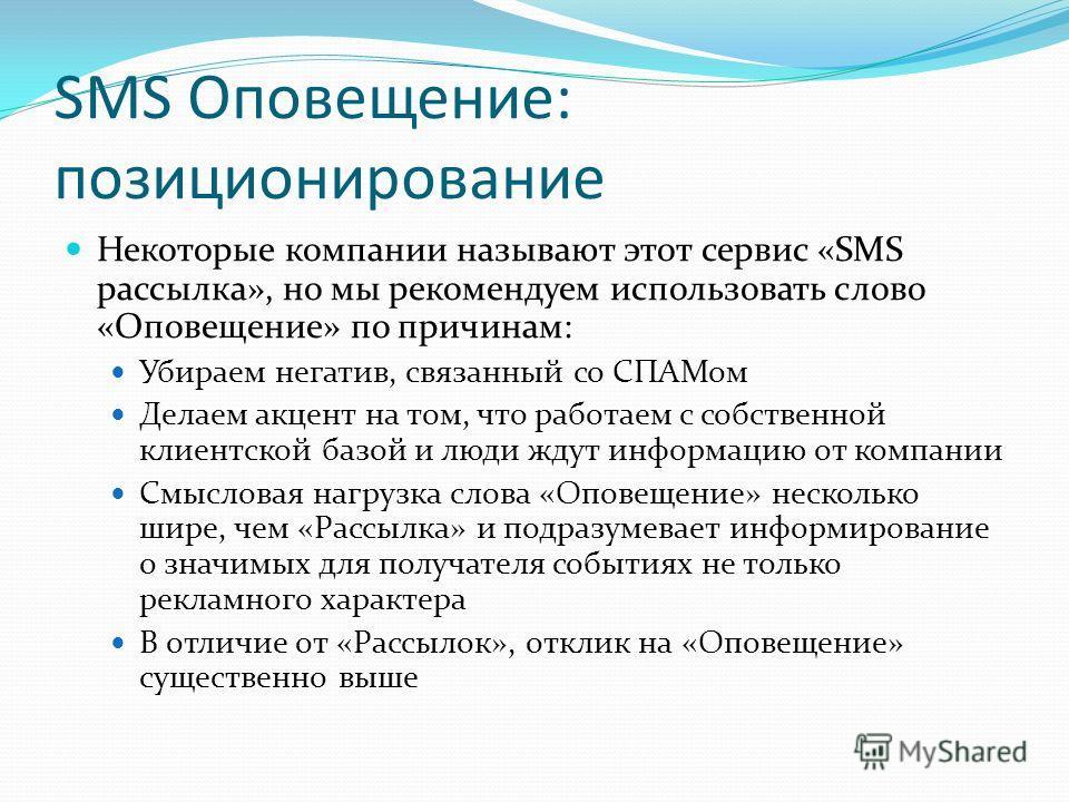SMS Оповещение: позиционирование Некоторые компании называют этот сервис «SMS рассылка», но мы рекомендуем использовать слово «Оповещение» по причинам: Убираем негатив, связанный со СПАМом Делаем акцент на том, что работаем с собственной клиентской б