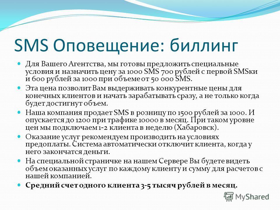 SMS Оповещение: биллинг Для Вашего Агентства, мы готовы предложить специальные условия и назначить цену за 1000 SMS 700 рублей с первой SMSки и 600 рублей за 1000 при объеме от 50 000 SMS. Эта цена позволит Вам выдерживать конкурентные цены для конеч