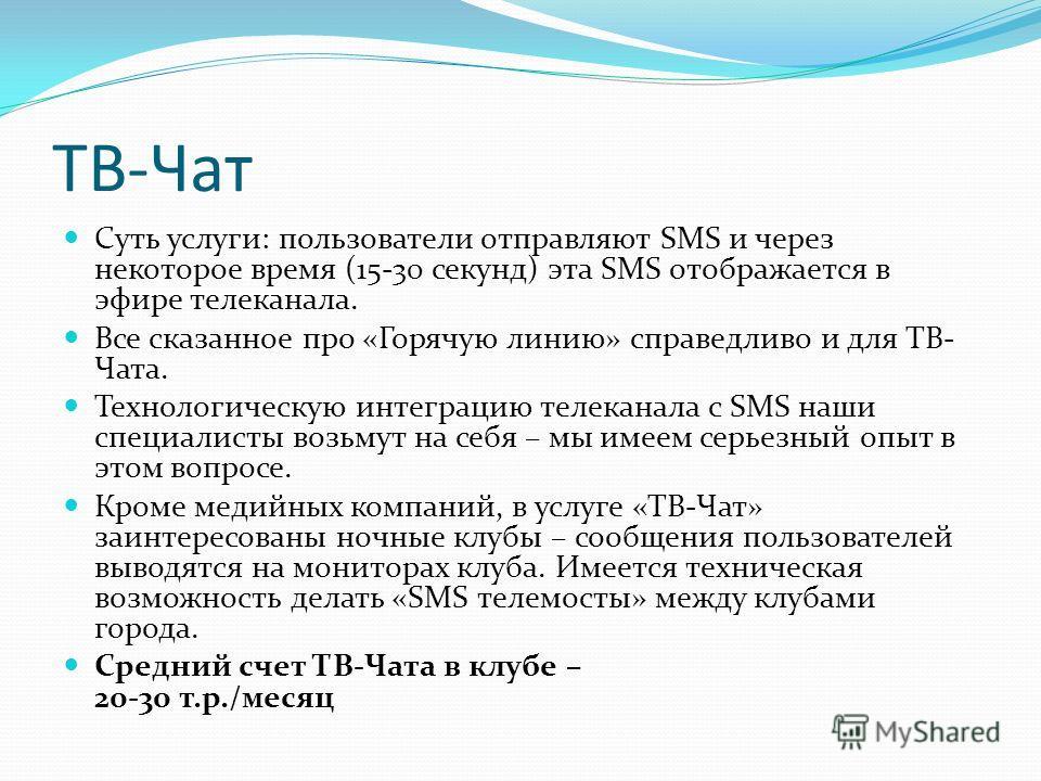 ТВ-Чат Суть услуги: пользователи отправляют SMS и через некоторое время (15-30 секунд) эта SMS отображается в эфире телеканала. Все сказанное про «Горячую линию» справедливо и для ТВ- Чата. Технологическую интеграцию телеканала с SMS наши специалисты