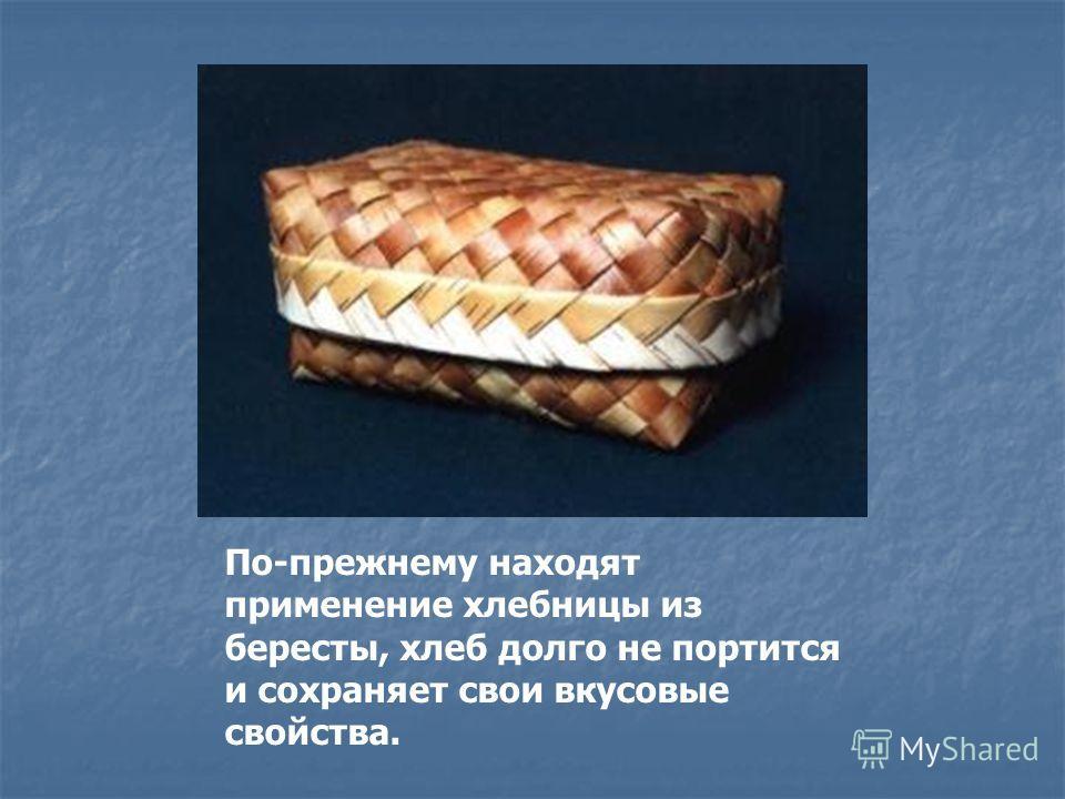 По-прежнему находят применение хлебницы из бересты, хлеб долго не портится и сохраняет свои вкусовые свойства.
