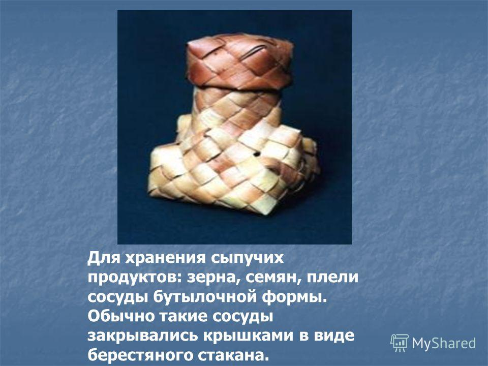 Для хранения сыпучих продуктов: зерна, семян, плели сосуды бутылочной формы. Обычно такие сосуды закрывались крышками в виде берестяного стакана.