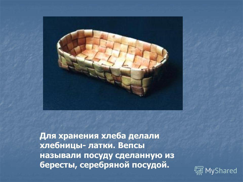 Для хранения хлеба делали хлебницы- латки. Вепсы называли посуду сделанную из бересты, серебряной посудой.