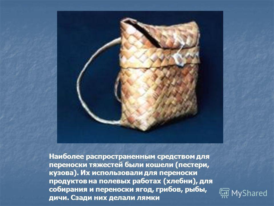 Наиболее распространенным средством для переноски тяжестей были кошели (пестери, кузова). Их использовали для переноски продуктов на полевых работах (хлебни), для собирания и переноски ягод, грибов, рыбы, дичи. Сзади них делали лямки