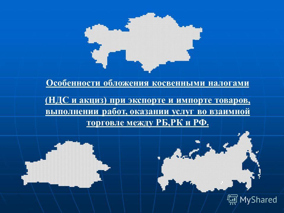 Особенности обложения косвенными налогами (НДС и акциз) при экспорте и импорте товаров, выполнении работ, оказании услуг во взаимной торговле между РБ,РК и РФ.