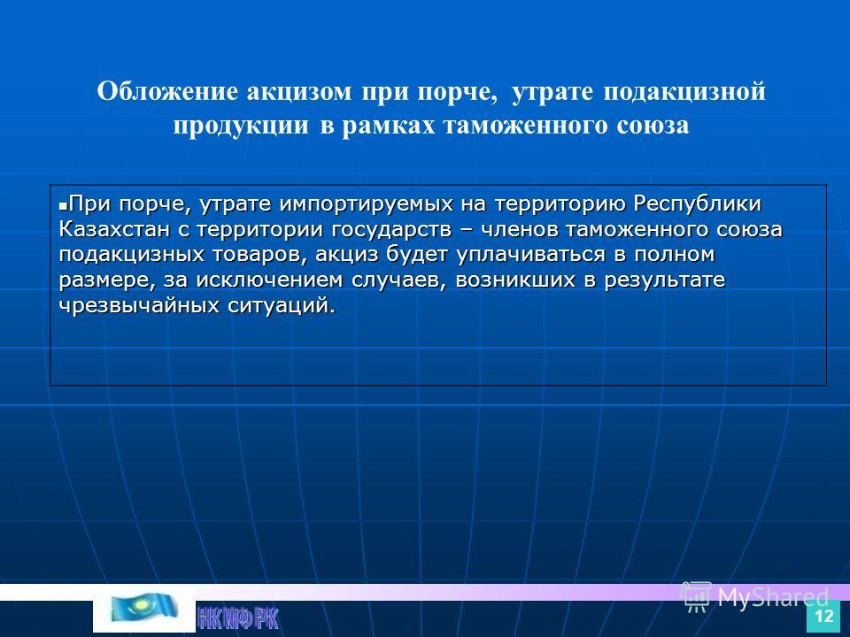 При порче, утрате импортируемых на территорию Республики Казахстан с территории государств – членов таможенного союза подакцизных товаров, акциз будет уплачиваться в полном размере, за исключением случаев, возникших в результате чрезвычайных ситуаций
