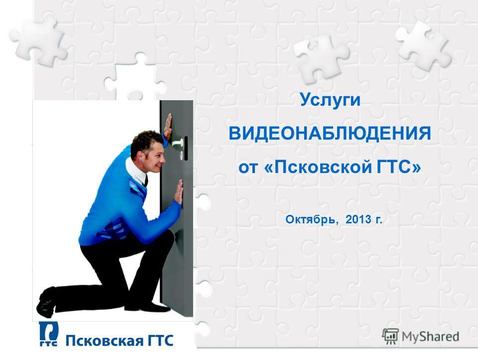 Услуги ВИДЕОНАБЛЮДЕНИЯ от «Псковской ГТС» Октябрь, 2013 г.
