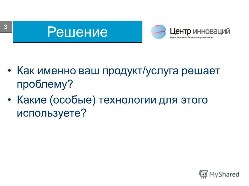 3 Решение Как именно ваш продукт/услуга решает проблему? Какие (особые) технологии для этого используете?