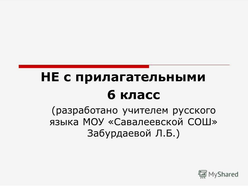 НЕ с прилагательными 6 класс (разработано учителем русского языка МОУ «Савалеевской СОШ» Забурдаевой Л.Б.)