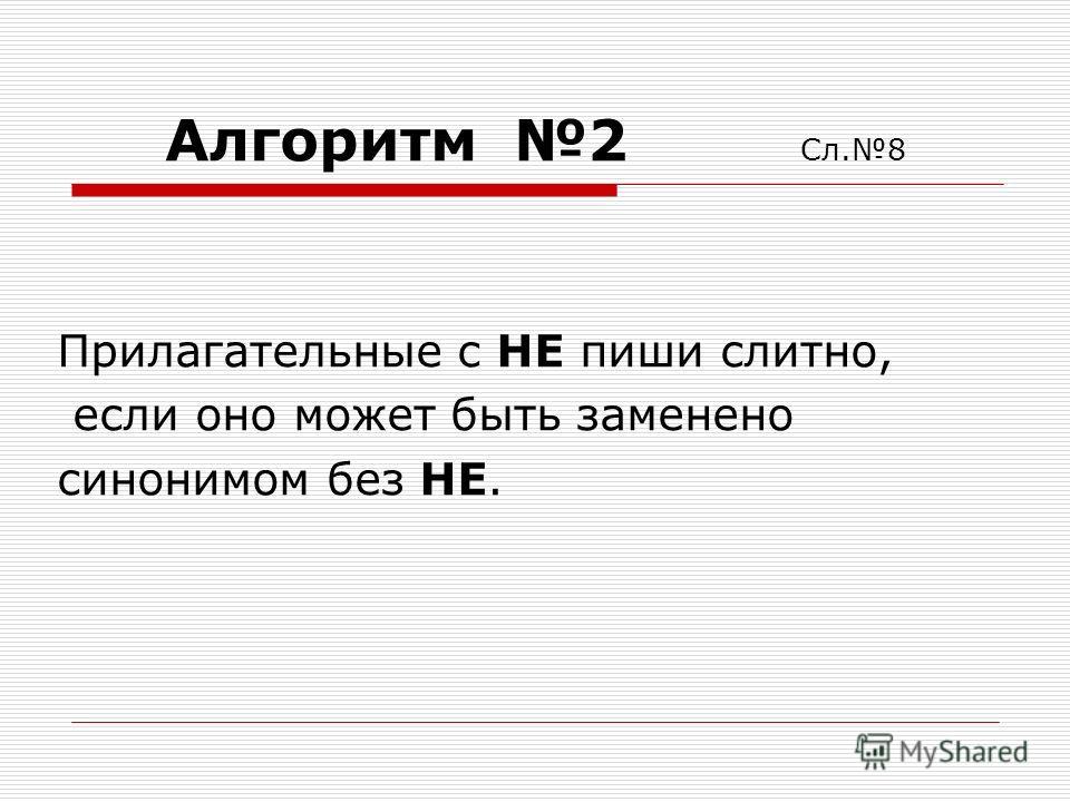 Алгоритм 2 Сл.8 Прилагательные с НЕ пиши слитно, если оно может быть заменено синонимом без НЕ.