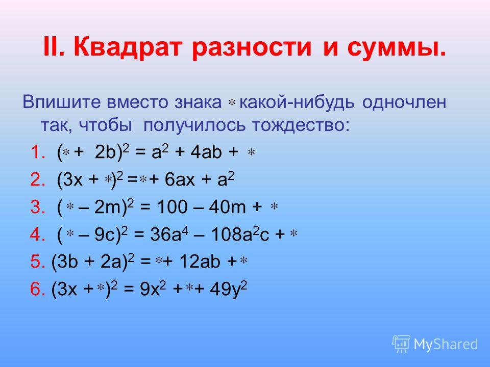 II. Квадрат разности и суммы. Впишите вместо знака какой-нибудь одночлен так, чтобы получилось тождество: 1. ( + 2b) 2 = a 2 + 4ab + 2. (3x + ) 2 = + 6ax + a 2 3. ( – 2m) 2 = 100 – 40m + 4. ( – 9c) 2 = 36a 4 – 108a 2 c + 5. (3b + 2a) 2 = + 12ab + 6.