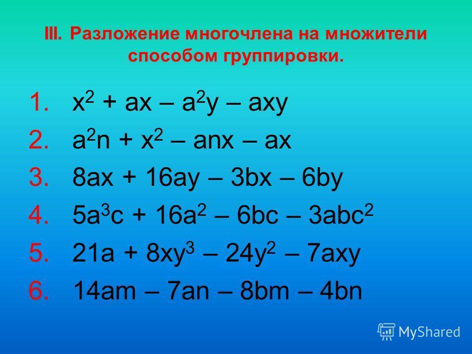 III. Разложение многочлена на множители способом группировки. 1. x 2 + ax – a 2 y – axy 2. a 2 n + x 2 – anx – ax 3. 8ax + 16ay – 3bx – 6by 4. 5a 3 c + 16a 2 – 6bc – 3abc 2 5. 21a + 8xy 3 – 24y 2 – 7axy 6. 14am – 7an – 8bm – 4bn