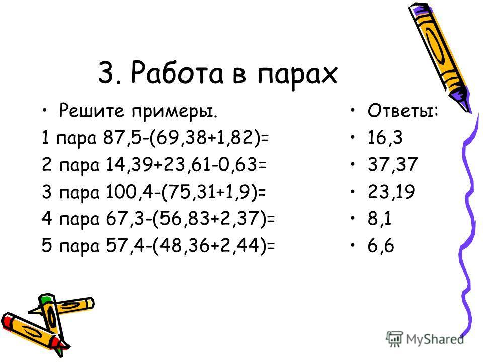 3. Работа в парах Решите примеры. 1 пара 87,5-(69,38+1,82)= 2 пара 14,39+23,61-0,63= 3 пара 100,4-(75,31+1,9)= 4 пара 67,3-(56,83+2,37)= 5 пара 57,4-(48,36+2,44)= Ответы: 16,3 37,37 23,19 8,1 6,6
