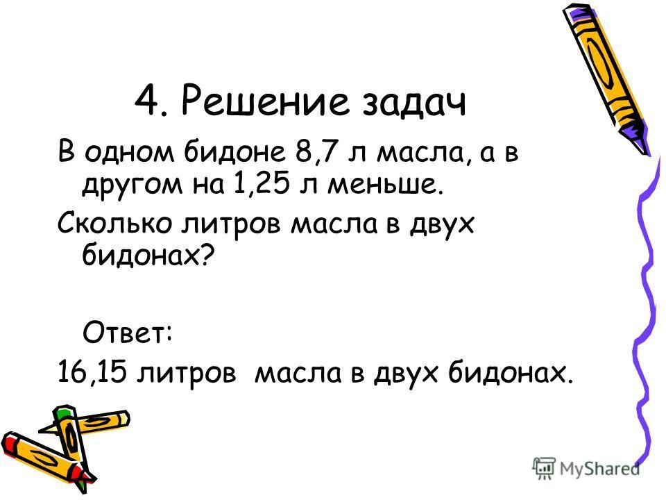 4. Решение задач В одном бидоне 8,7 л масла, а в другом на 1,25 л меньше. Сколько литров масла в двух бидонах? Ответ: 16,15 литров масла в двух бидонах.