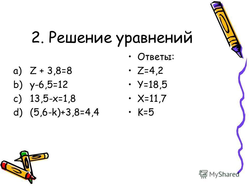 2. Решение уравнений a)Z + 3,8=8 b)y-6,5=12 c)13,5-x=1,8 d)(5,6-k)+3,8=4,4 Ответы: Z=4,2 Y=18,5 X=11,7 K=5