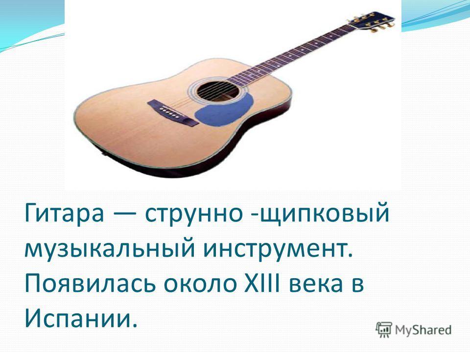 Гитара струнно -щипковый музыкальный инструмент. Появилась около XIII века в Испании.