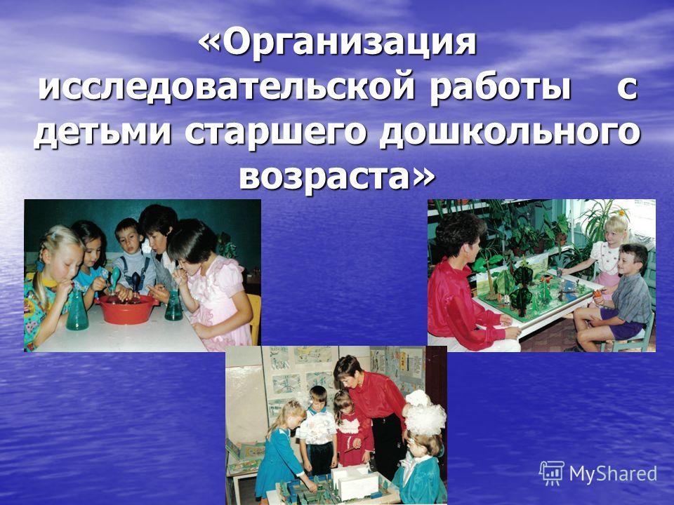 «Организация исследовательской работы с детьми старшего дошкольного возраста»