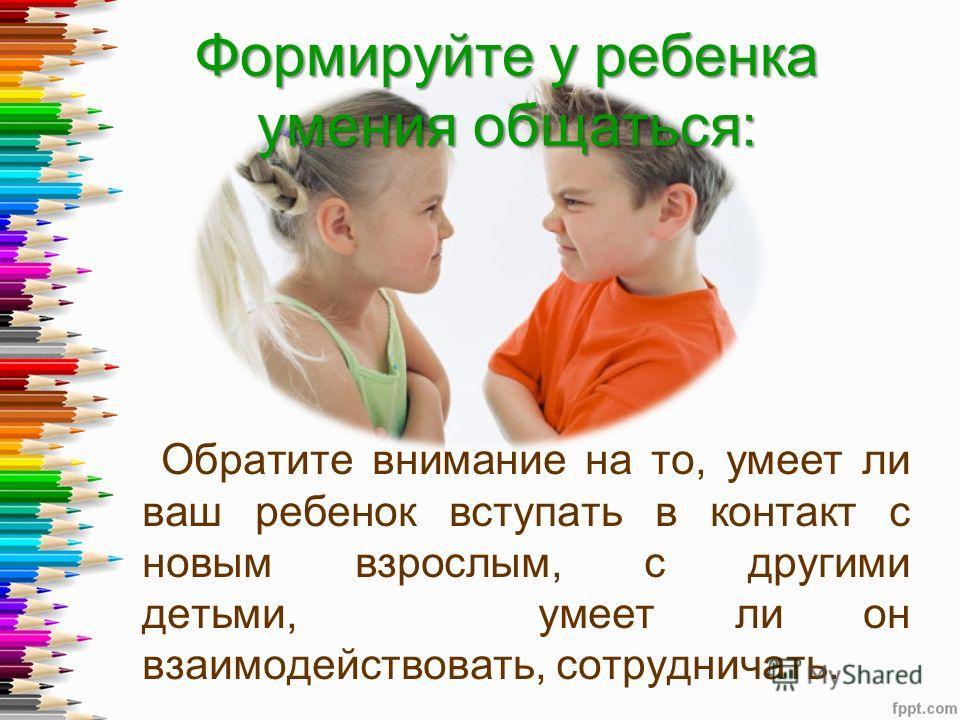 Формируйте у ребенка умения общаться: Обратите внимание на то, умеет ли ваш ребенок вступать в контакт с новым взрослым, с другими детьми, умеет ли он взаимодействовать, сотрудничать.