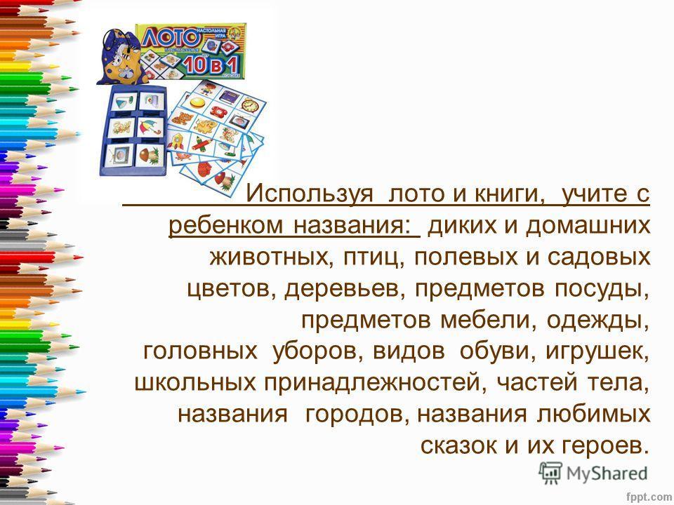 Используя лото и книги, учите с ребенком названия: диких и домашних животных, птиц, полевых и садовых цветов, деревьев, предметов посуды, предметов мебели, одежды, головных уборов, видов обуви, игрушек, школьных принадлежностей, частей тела, названия