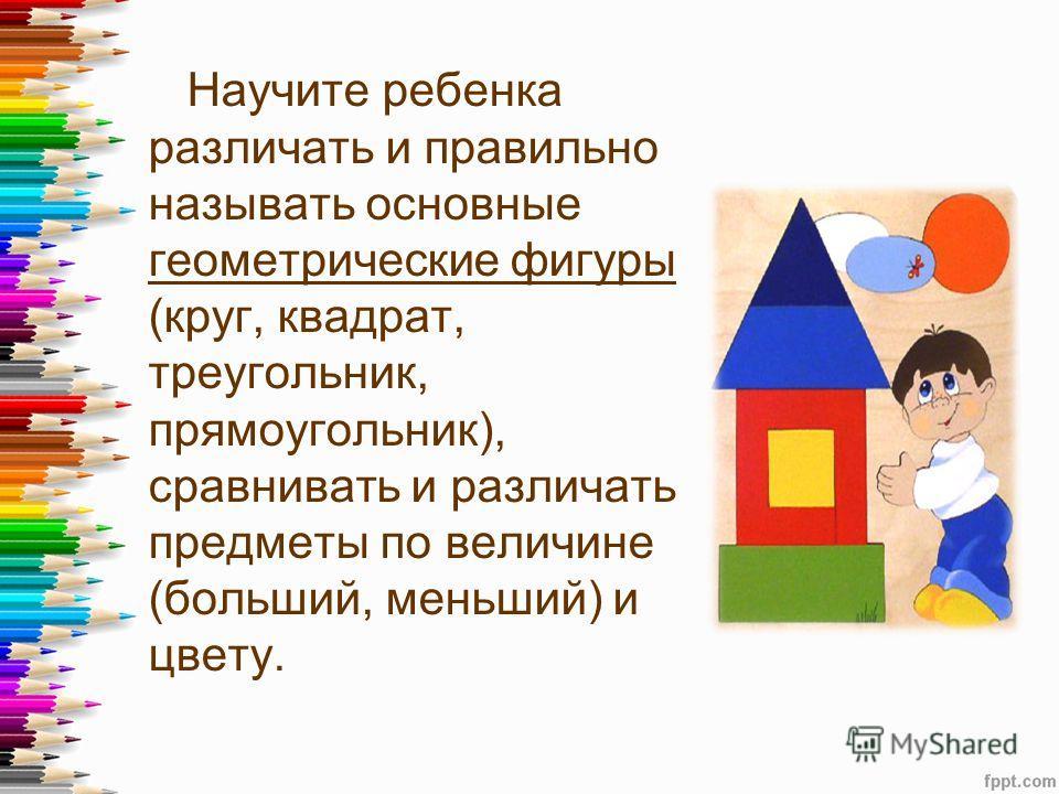 Научите ребенка различать и правильно называть основные геометрические фигуры (круг, квадрат, треугольник, прямоугольник), сравнивать и различать предметы по величине (больший, меньший) и цвету.