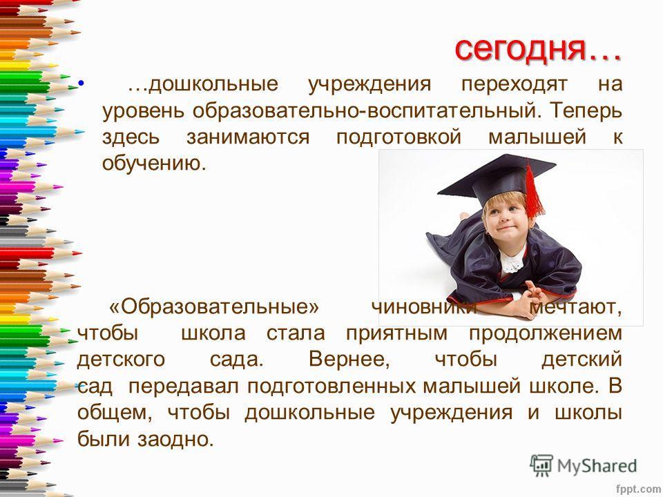 сегодня… сегодня… …дошкольные учреждения переходят на уровень образовательно-воспитательный. Теперь здесь занимаются подготовкой малышей к обучению. «Образовательные» чиновники мечтают, чтобы школа стала приятным продолжением детского сада. Вернее, ч