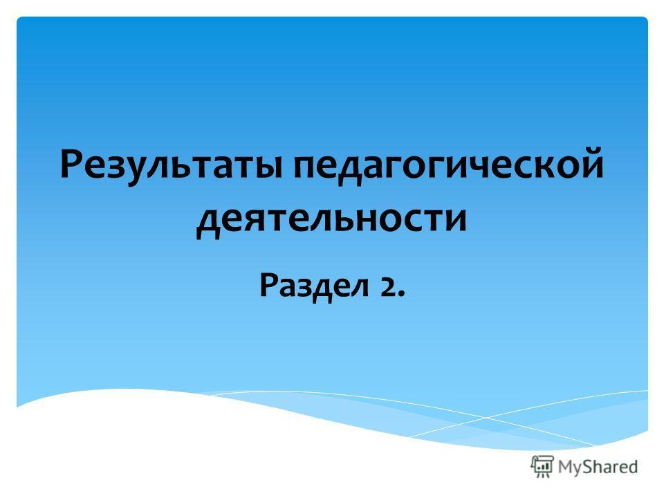 Результаты педагогической деятельности Раздел 2.