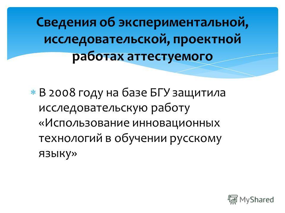 В 2008 году на базе БГУ защитила исследовательскую работу «Использование инновационных технологий в обучении русскому языку» Сведения об экспериментальной, исследовательской, проектной работах аттестуемого