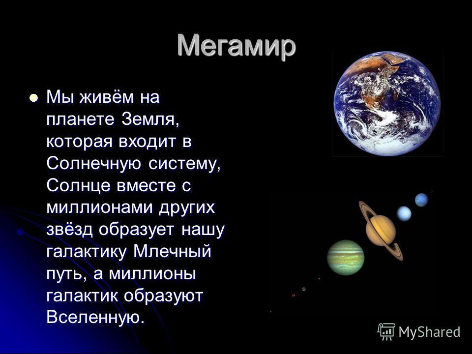 Мегамир Мы живём на планете Земля, которая входит в Солнечную систему, Солнце вместе с миллионами других звёзд образует нашу галактику Млечный путь, а миллионы галактик образуют Вселенную. Мы живём на планете Земля, которая входит в Солнечную систему