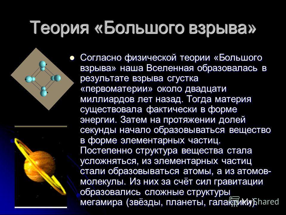 Теория «Большого взрыва» Согласно физической теории «Большого взрыва» наша Вселенная образовалась в результате взрыва сгустка «первоматерии» около двадцати миллиардов лет назад. Тогда материя существовала фактически в форме энергии. Затем на протяжен