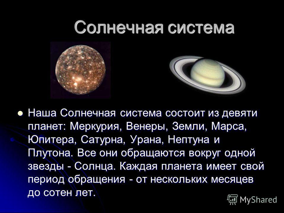 Солнечная система Солнечная система Наша Солнечная система состоит из девяти планет: Меркурия, Венеры, Земли, Марса, Юпитера, Сатурна, Урана, Нептуна и Плутона. Все они обращаются вокруг одной звезды - Солнца. Каждая планета имеет свой период обращен