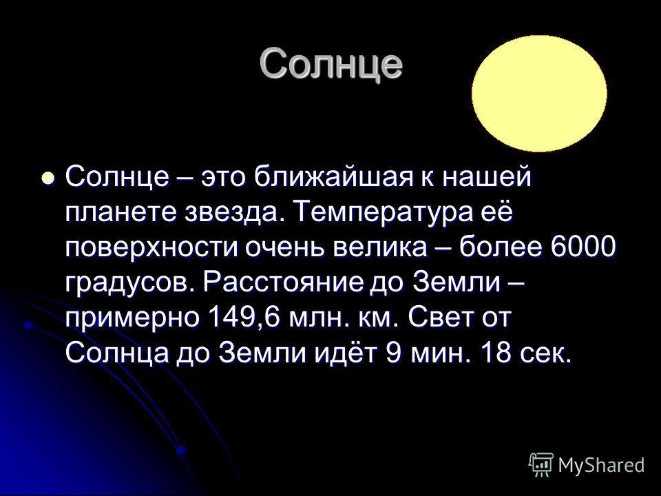 Солнце Солнце – это ближайшая к нашей планете звезда. Температура её поверхности очень велика – более 6000 градусов. Расстояние до Земли – примерно 149,6 млн. км. Свет от Солнца до Земли идёт 9 мин. 18 сек. Солнце – это ближайшая к нашей планете звез