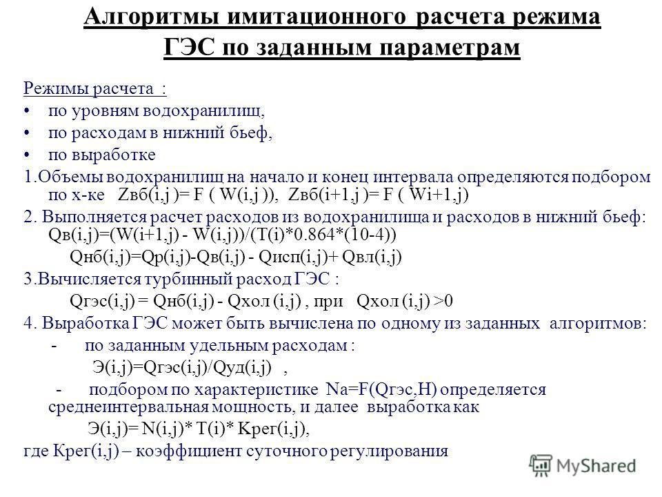 Алгоритмы имитационного расчета режима ГЭС по заданным параметрам Режимы расчета : по уровням водохранилищ, по расходам в нижний бьеф, по выработке 1.Объемы водохранилищ на начало и конец интервала определяются подбором по х-ке Zвб(i,j )= F ( W(i,j )