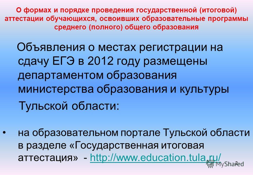 2 О формах и порядке проведения государственной (итоговой) аттестации обучающихся, освоивших образовательные программы среднего (полного) общего образования Объявления о местах регистрации на сдачу ЕГЭ в 2012 году размещены департаментом образования