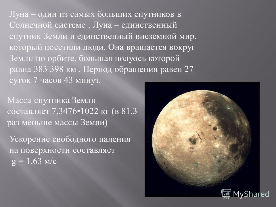 Луна – один из самых больших спутников в Солнечной системе. Луна – единственный спутник Земли и единственный внеземной мир, который посетили люди. Она вращается вокруг Земли по орбите, большая полуось которой равна 383 398 км. Период обращения равен