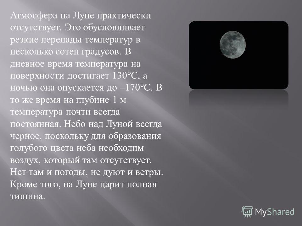 Атмосфера на Луне практически отсутствует. Это обусловливает резкие перепады температур в несколько сотен градусов. В дневное время температура на поверхности достигает 130°C, а ночью она опускается до –170°C. В то же время на глубине 1 м температура