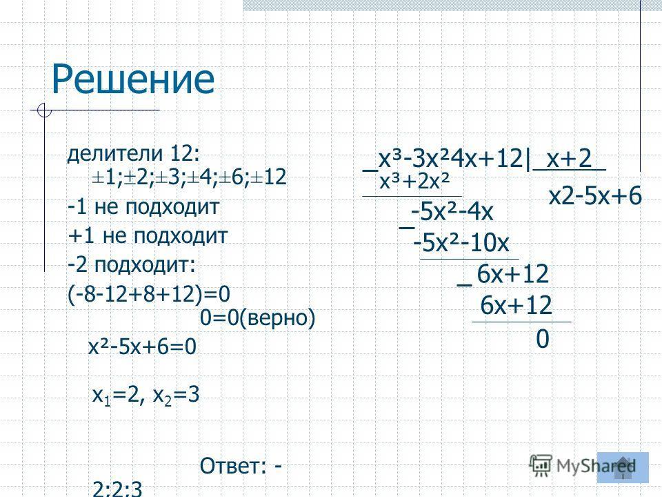 делители 12: ±1; 2;±3;±4;±6;±12 -1 не подходит +1 не подходит -2 подходит: (-8-12+8+12)=0 0=0(верно) х²-5х+6=0 х 1 =2, х 2 =3 Ответ: - 2;2;3 х³-3х²4х+12|_х+2_ Решение x2-5x+6 х³+2х² -5х²-4х -5х²-10х 6х+12 0