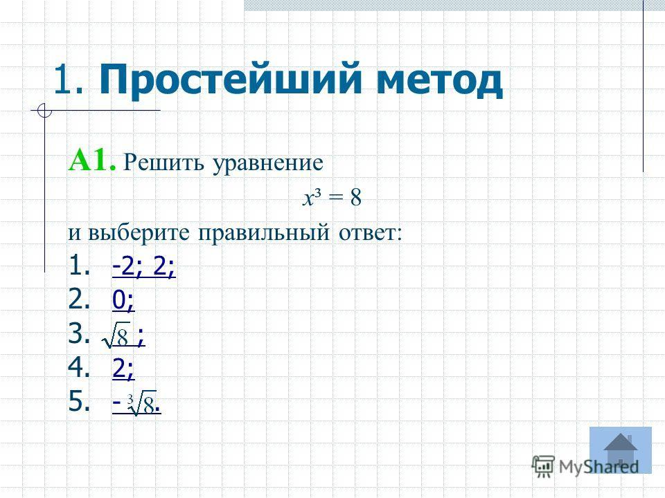 1. Простейший метод A1. Решить уравнение х³ = 8 и выберите правильный ответ: 1. -2; 2; -2; 2; 2. 0; 0; 3. ; ; 4. 2; 2; 5. -. -.