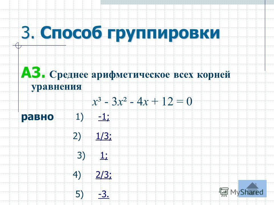 3. Способ группировки А3. Среднее арифметическое всех корней уравнения х³ - 3х² - 4х + 12 = 0 равно 1) -1; 4) 2/3; 5) -3. 2) 1/3; 3) 1;