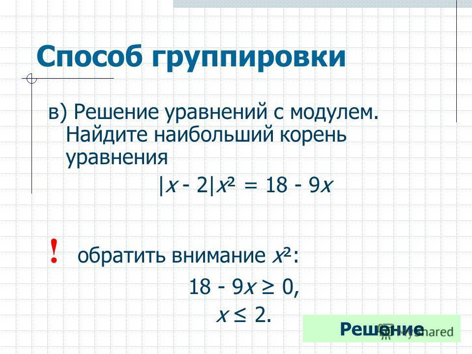 Способ группировки в) Решение уравнений с модулем. Найдите наибольший корень уравнения |х - 2|х² = 18 - 9х ! обратить внимание х²: 18 - 9х 0, х 2. Решение