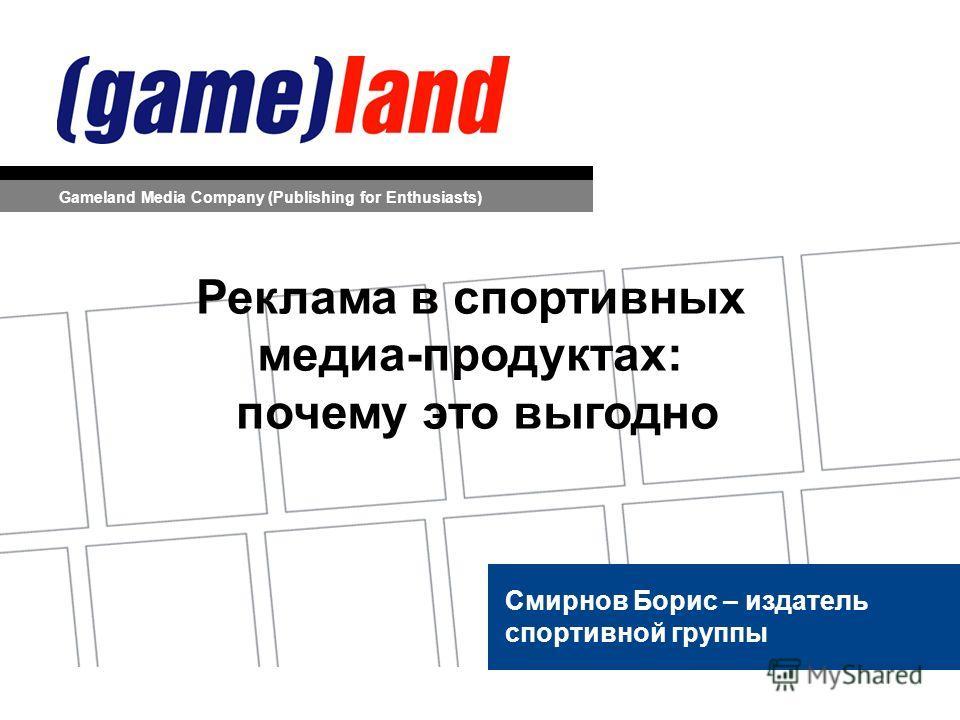 Смирнов Борис – издатель спортивной группы Gameland Media Company (Publishing for Enthusiasts) Реклама в спортивных медиа-продуктах: почему это выгодно