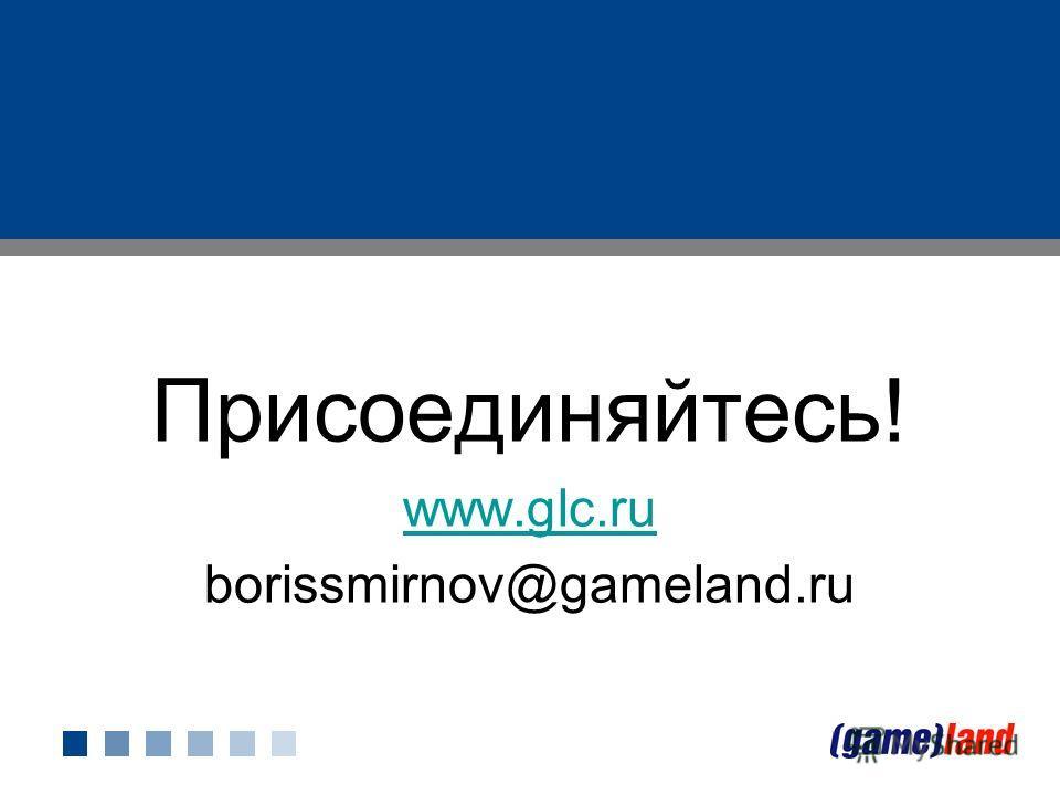 Присоединяйтесь! www.glc.ru borissmirnov@gameland.ru